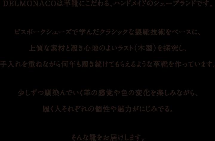 力強く、美しく、情熱的な歌声を持つオペラ歌手マリオ・デル・モナコ。 情熱的な彼の歌声のように、心を奮わせる靴を作っていきたいと、 2013年DELMONACOを大阪にて始動。  紳士のドレスシューズをベースにしつつ、スタイルを自由に楽しむ。 その人自身の魅力を彩る。